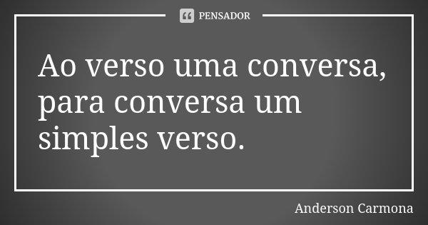 Ao verso uma conversa, para conversa um simples verso.... Frase de Anderson Carmona.