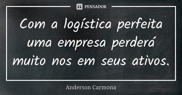 Com a logística perfeita uma empresa perderá muito nos em seus ativos.... Frase de Anderson Carmona.