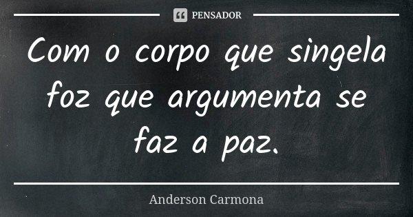 Com o corpo que singela foz que argumenta se faz a paz.... Frase de Anderson Carmona.