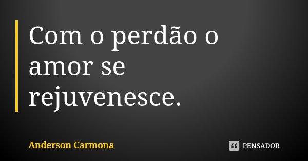 Com o perdão o amor se rejuvenesce.... Frase de Anderson Carmona.