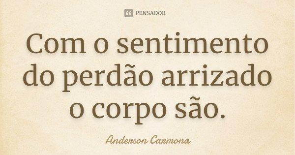 Com o sentimento do perdão arrizado o corpo são.... Frase de Anderson Carmona.
