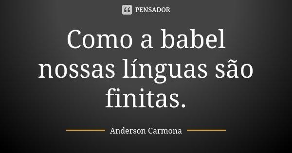 Como a babel nossas línguas são finitas.... Frase de Anderson Carmona.