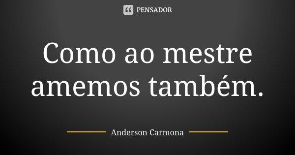 Como ao mestre amemos também.... Frase de Anderson Carmona.