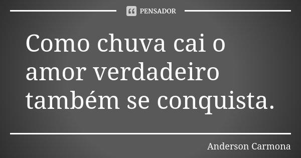 Como chuva cai o amor verdadeiro também se conquista.... Frase de Anderson Carmona.