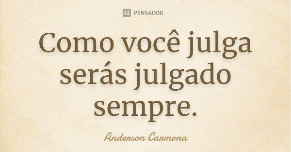 Como você julga serás julgado sempre.... Frase de Anderson Carmona.