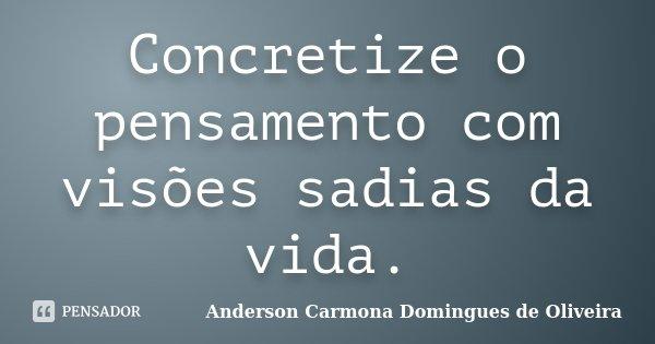 Concretize o pensamento com visões sadias da vida.... Frase de Anderson Carmona Domingues de Oliveira.