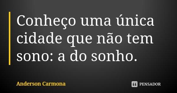 Conheço uma única cidade que não tem sono: a do sonho.... Frase de Anderson Carmona.