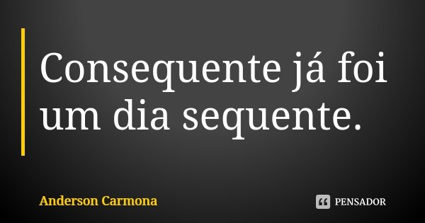 Consequente já foi um dia sequente.... Frase de Anderson Carmona.