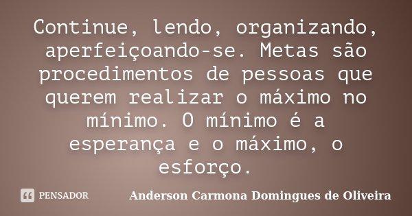 Continue, lendo, organizando, aperfeiçoando-se. Metas são procedimentos de pessoas que querem realizar o máximo no mínimo. O mínimo é a esperança e o máximo, o ... Frase de Anderson Carmona Domingues de Oliveira.