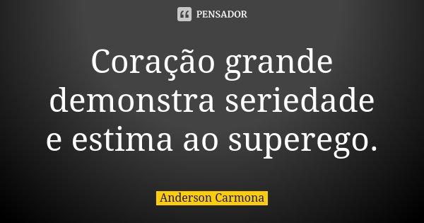 Coração grande demonstra seriedade e estima ao superego.... Frase de Anderson Carmona.