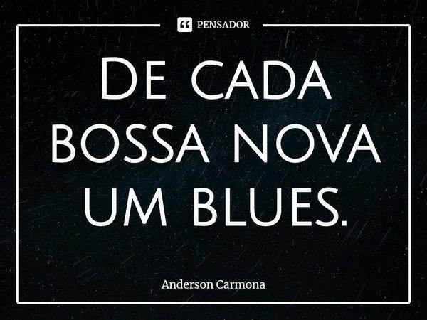 De cada bossa nova um blues.... Frase de Anderson Carmona.