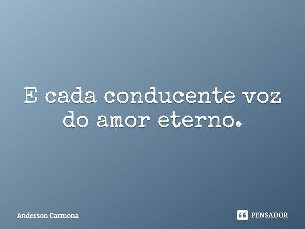 E cada conducente voz do amor eterno.... Frase de Anderson Carmona.