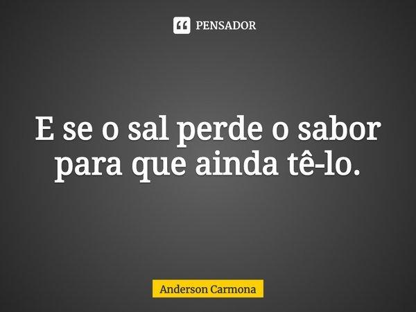 E se o sal perde o sabor para que ainda tê-lo.... Frase de Anderson Carmona.