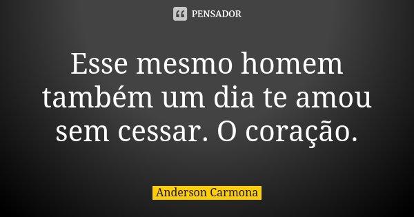 Esse mesmo homem também um dia te amou sem cessar. O coração.... Frase de Anderson Carmona.
