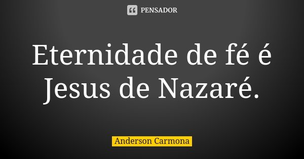 Eternidade de fé é Jesus de Nazaré.... Frase de Anderson Carmona.