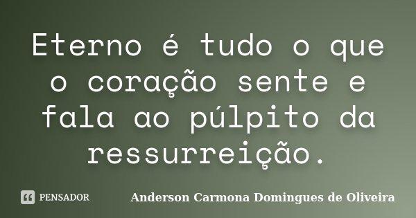 Eterno é tudo o que o coração sente e fala ao púlpito da ressurreição.... Frase de Anderson Carmona Domingues de Oliveira.