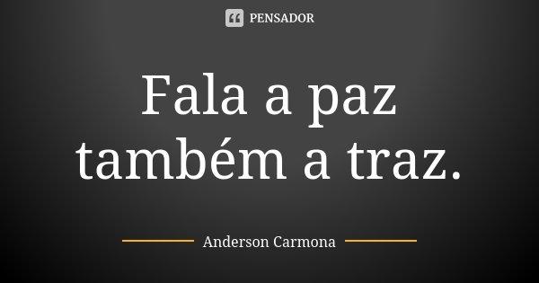 Fala a paz também a traz.... Frase de Anderson Carmona.