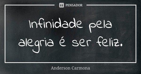 Infinidade pela alegria é ser feliz.... Frase de Anderson Carmona.