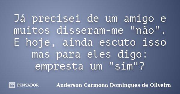 """Já precisei de um amigo e muitos disseram-me """"não"""". E hoje, ainda escuto isso mas para eles digo: empresta um """"sim""""?... Frase de Anderson Carmona Domingues de Oliveira."""