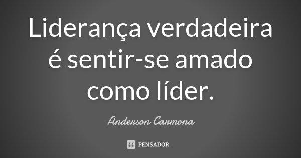 Liderança verdadeira é sentir-se amado como líder.... Frase de Anderson Carmona.