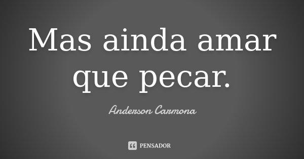 Mas ainda amar que pecar.... Frase de Anderson Carmona.