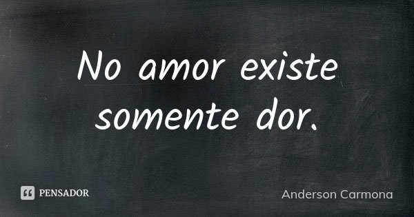 No amor existe somente dor.... Frase de Anderson Carmona.