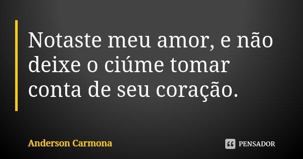 Notaste meu amor, e não deixe o ciúme tomar conta de seu coração.... Frase de Anderson Carmona.