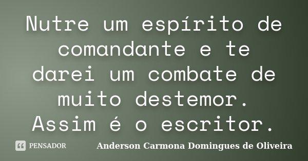 Nutre um espírito de comandante e te darei um combate de muito destemor. Assim é o escritor.... Frase de Anderson Carmona Domingues de Oliveira.