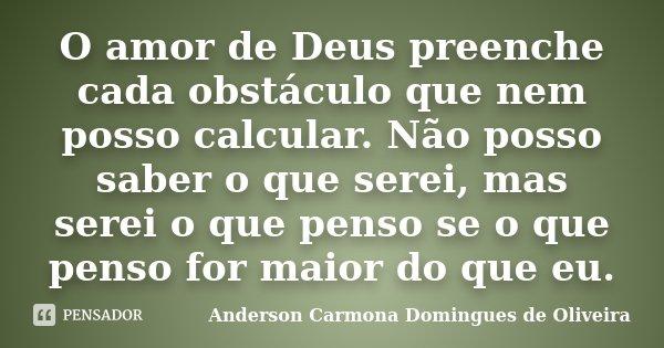 O amor de Deus preenche cada obstáculo que nem posso calcular. Não posso saber o que serei, mas serei o que penso se o que penso for maior do que eu.... Frase de Anderson Carmona Domingues de Oliveira.