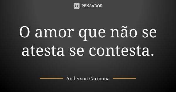 O amor que não se atesta se contesta.... Frase de Anderson Carmona.