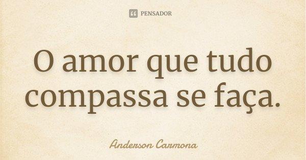 O amor que tudo compassa se faça.... Frase de Anderson Carmona.