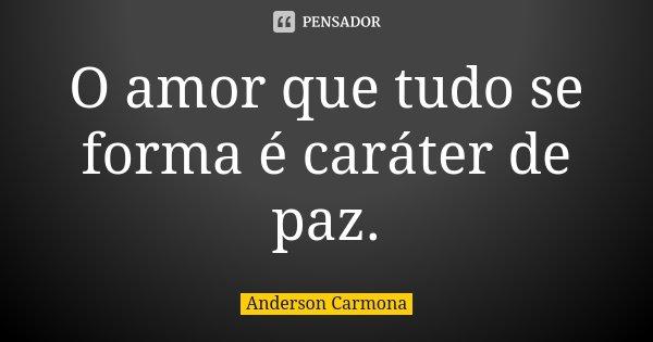 O amor que tudo se forma é caráter de paz.... Frase de Anderson Carmona.