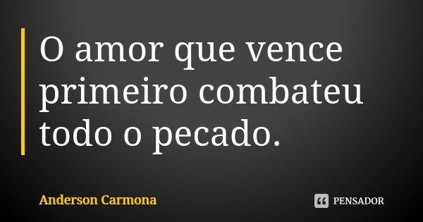 O amor que vence primeiro combateu todo o pecado.... Frase de Anderson Carmona.