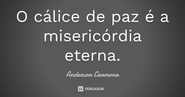 O cálice de paz é a misericórdia eterna.... Frase de Anderson Carmona.