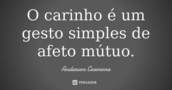 O carinho é um gesto simples de afeto mútuo.... Frase de Anderson Carmona.