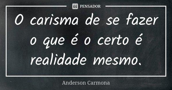 O carisma de se fazer o que é o certo é realidade mesmo.... Frase de Anderson Carmona.