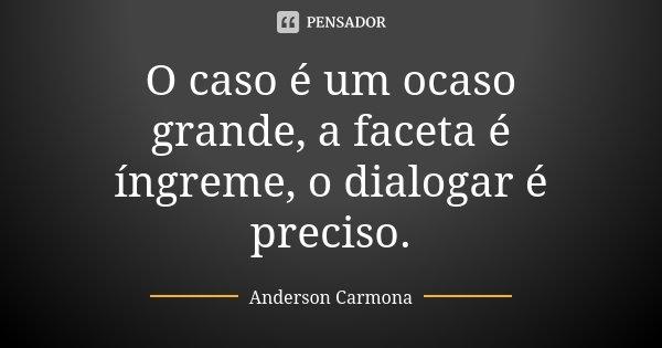 O caso é um ocaso grande, a faceta é íngreme, o dialogar é preciso.... Frase de Anderson Carmona.