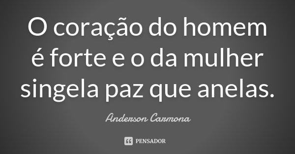 O coração do homem é forte e o da mulher singela paz que anelas.... Frase de Anderson Carmona.