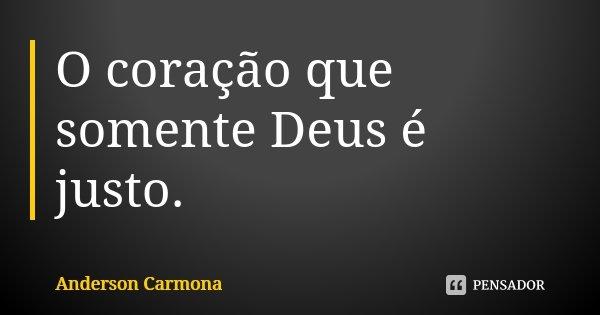 O coração que somente Deus é justo.... Frase de Anderson Carmona.