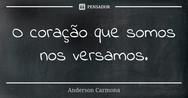O coração que somos nos versamos.... Frase de Anderson Carmona.
