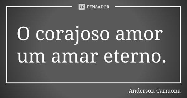 O corajoso amor um amar eterno.... Frase de Anderson Carmona.