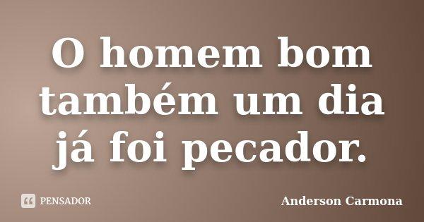 O homem bom também um dia já foi pecador.... Frase de Anderson Carmona.