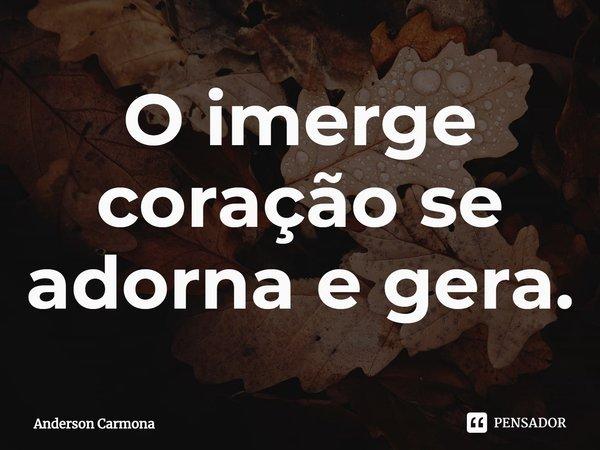 O imerge coração se adorna e gera.... Frase de Anderson Carmona.
