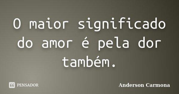 O maior significado do amor é pela dor também.... Frase de Anderson Carmona.