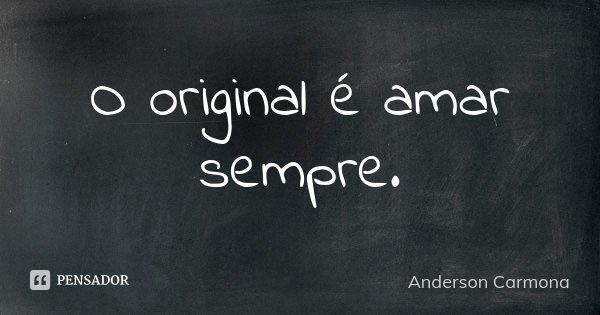 O original é amar sempre.... Frase de Anderson Carmona.