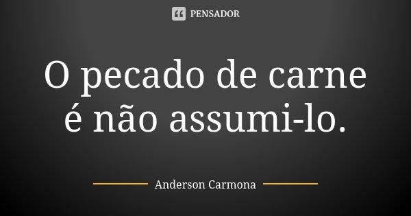 O pecado de carne é não assumi-lo.... Frase de Anderson Carmona.