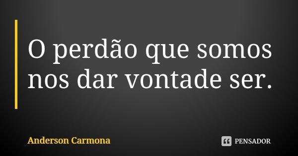 O perdão que somos nos dar vontade ser.... Frase de Anderson Carmona.