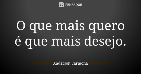 O que mais quero é que mais desejo.... Frase de Anderson Carmona.