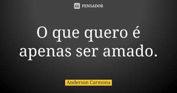 O que quero é apenas ser amado.... Frase de Anderson Carmona.