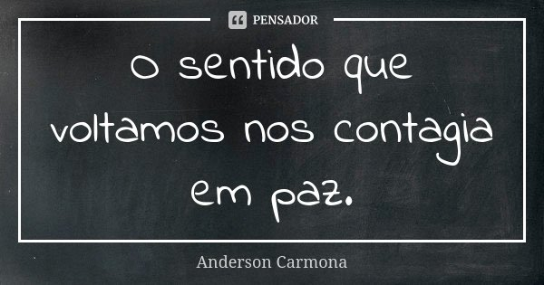 O sentido que voltamos nos contagia em paz.... Frase de Anderson Carmona.